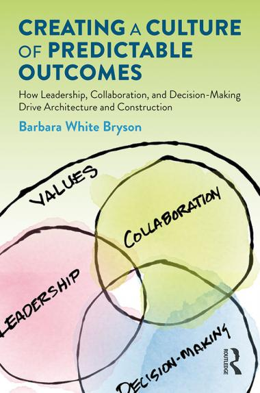 Creating a Culture of Predictable Outcomes: How Leadership, Collaboration and Decision-Making Drive Architecture and Construction