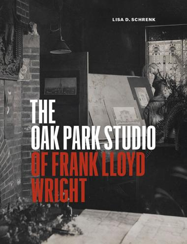 The Oak Park Studio of Frank Lloyd Wright, by Lisa D. Schrenk